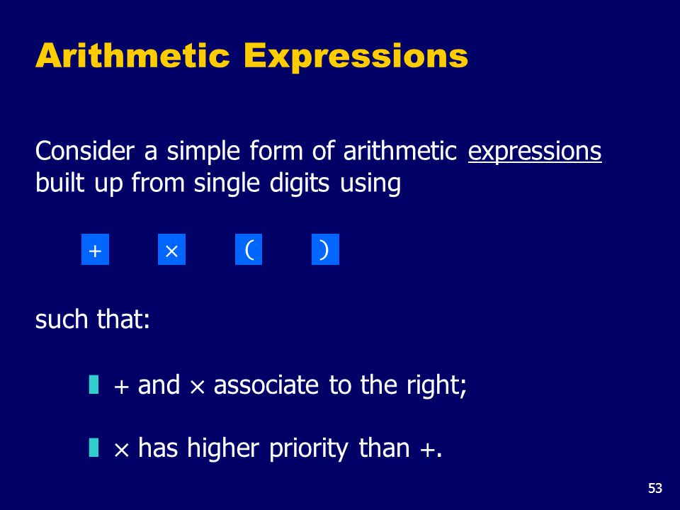 53 Arithmetic Expressions Consider a simple form of arithmetic expressions built up from single digits using  + and × associate to the right;  × has higher priority than +.