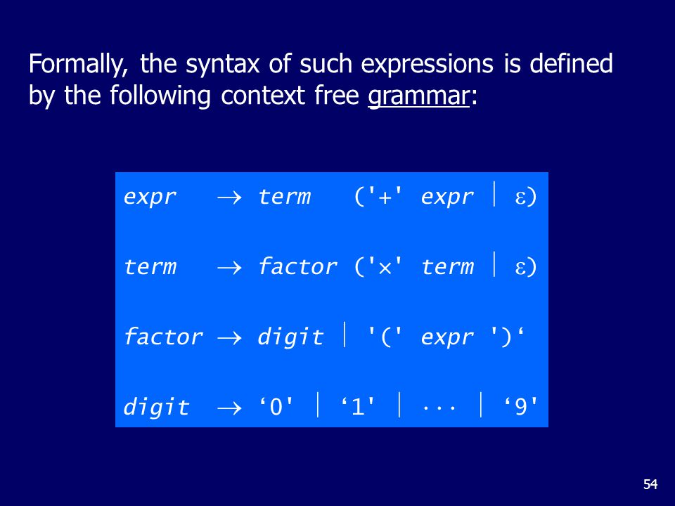 54 Formally, the syntax of such expressions is defined by the following context free grammar: expr  term ( + expr   ) term  factor ( × term   ) factor  digit  ( expr )' digit  '0  '1   '9