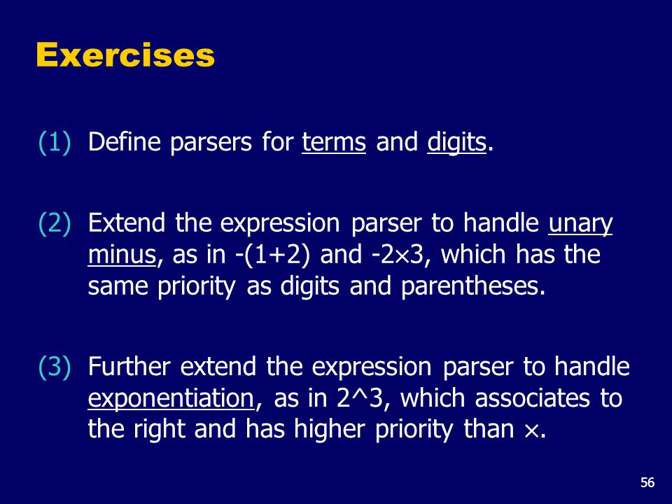 56 Exercises (2) Extend the expression parser to handle unary minus, as in -(1+2) and -2 × 3, which has the same priority as digits and parentheses.