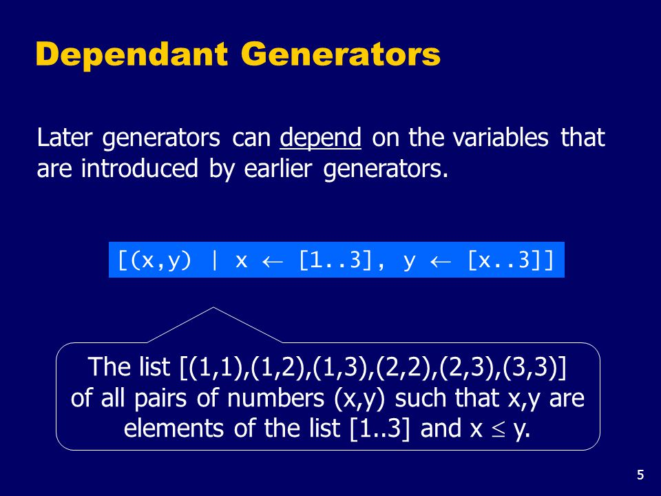 6 Using a dependant generator we can define the library function that concatenates a list of lists: concat :: [[a]]  [a] concat xss = [x | xs  xss, x  xs] For example: > concat [[1,2,3],[4,5],[6]] [1,2,3,4,5,6]