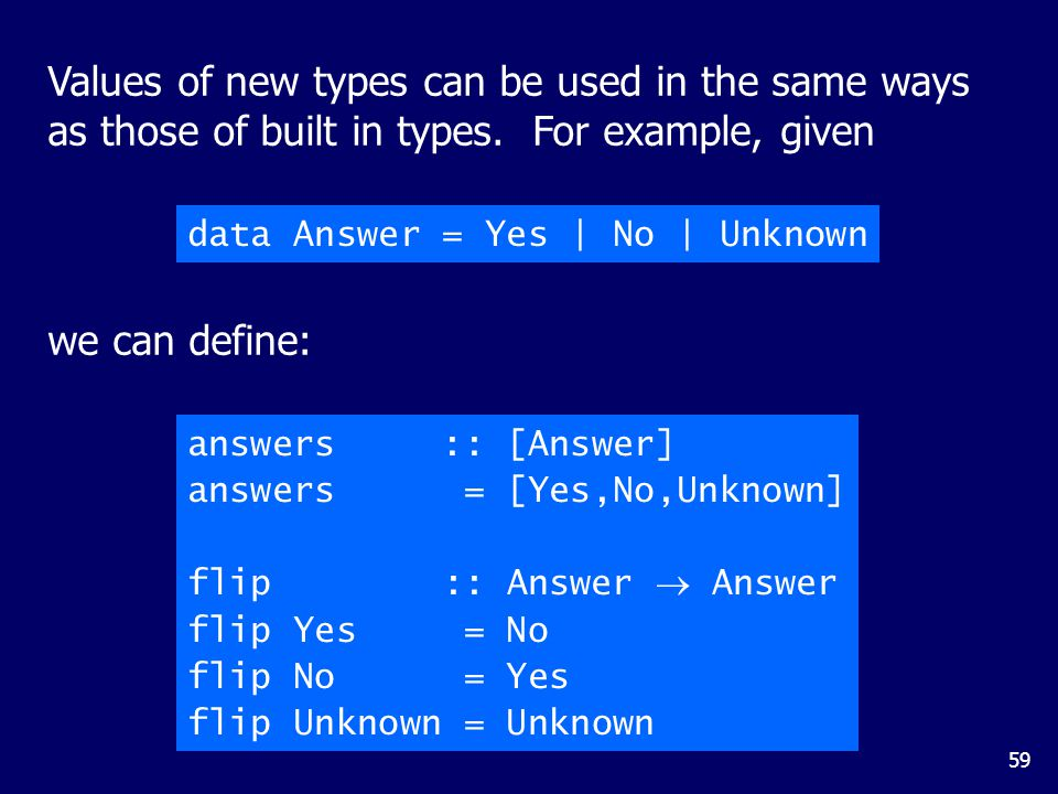 59 answers :: [Answer] answers = [Yes,No,Unknown] flip :: Answer  Answer flip Yes = No flip No = Yes flip Unknown = Unknown data Answer = Yes | No | Unknown we can define: Values of new types can be used in the same ways as those of built in types.