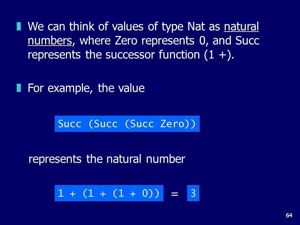 64 zWe can think of values of type Nat as natural numbers, where Zero represents 0, and Succ represents the successor function (1 +).