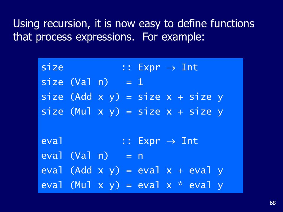68 Using recursion, it is now easy to define functions that process expressions. For example: size :: Expr  Int size (Val n) = 1 size (Add x y) = siz