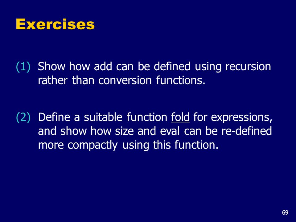 69 Exercises (1) Show how add can be defined using recursion rather than conversion functions. (2) Define a suitable function fold for expressions, an