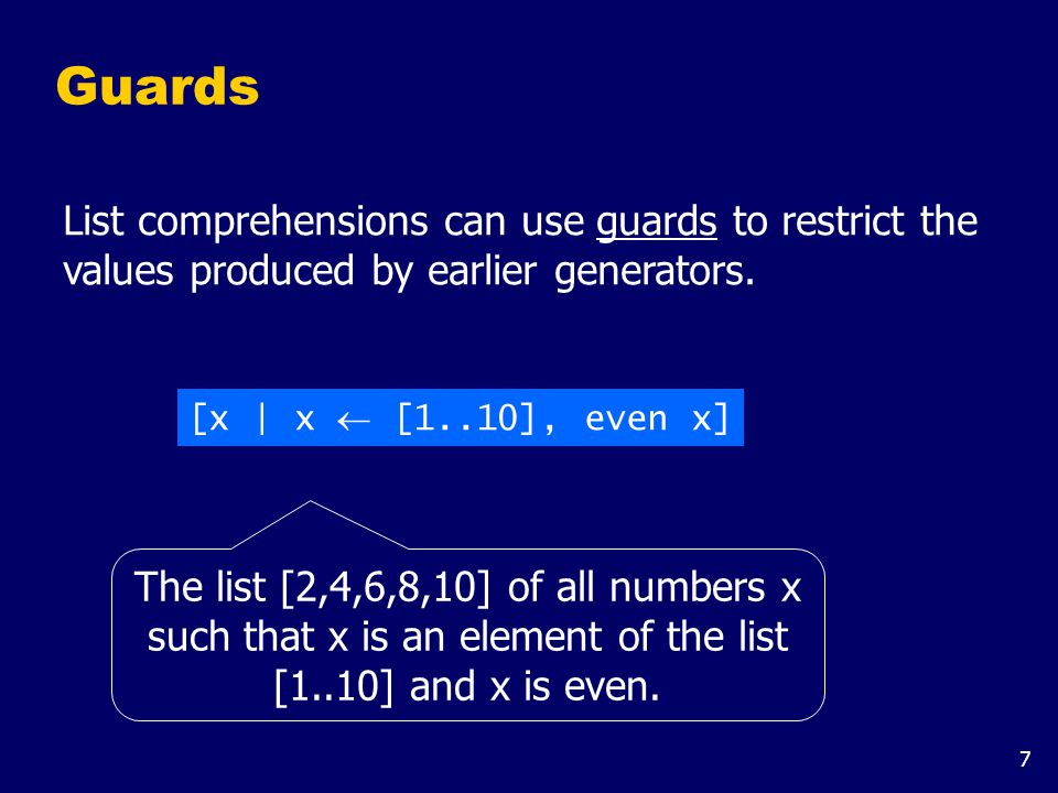 7 Guards List comprehensions can use guards to restrict the values produced by earlier generators. [x | x  [1..10], even x] The list [2,4,6,8,10] of
