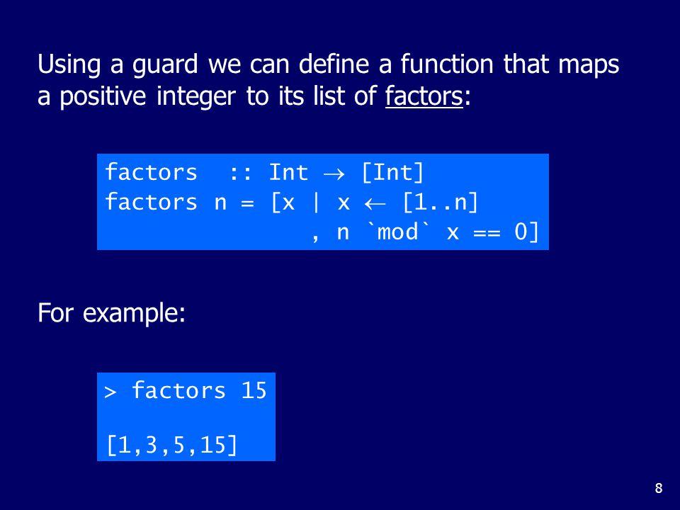 8 factors :: Int  [Int] factors n = [x | x  [1..n], n `mod` x == 0] Using a guard we can define a function that maps a positive integer to its list of factors: For example: > factors 15 [1,3,5,15]