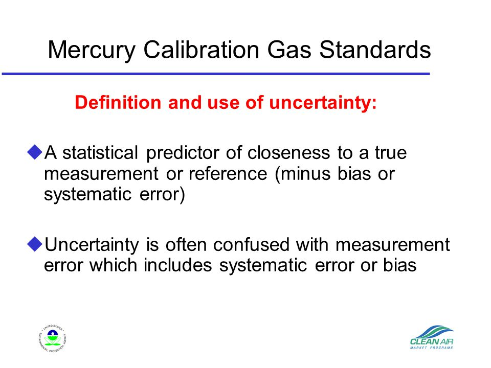 Mercury Calibration Gas Standards Definition and use of uncertainty: u A statistical predictor of closeness to a true measurement or reference (minus bias or systematic error) u Uncertainty is often confused with measurement error which includes systematic error or bias
