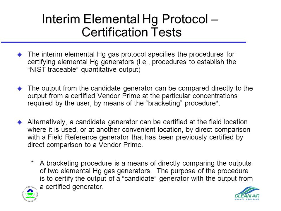 Interim Elemental Hg Protocol – Certification Tests u The interim elemental Hg gas protocol specifies the procedures for certifying elemental Hg generators (i.e., procedures to establish the NIST traceable quantitative output) u The output from the candidate generator can be compared directly to the output from a certified Vendor Prime at the particular concentrations required by the user, by means of the bracketing procedure*.