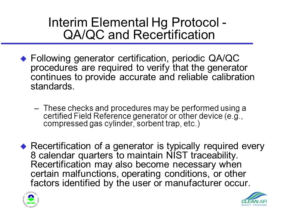 Interim Elemental Hg Protocol - QA/QC and Recertification u Following generator certification, periodic QA/QC procedures are required to verify that the generator continues to provide accurate and reliable calibration standards.