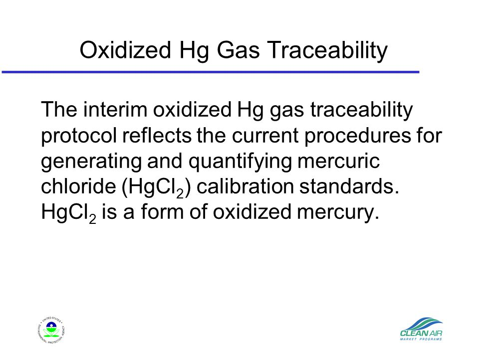 Oxidized Hg Gas Traceability The interim oxidized Hg gas traceability protocol reflects the current procedures for generating and quantifying mercuric chloride (HgCl 2 ) calibration standards.