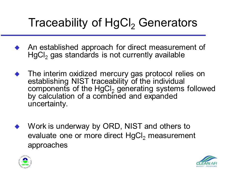 Traceability of HgCl 2 Generators u An established approach for direct measurement of HgCl 2 gas standards is not currently available u The interim oxidized mercury gas protocol relies on establishing NIST traceability of the individual components of the HgCl 2 generating systems followed by calculation of a combined and expanded uncertainty.
