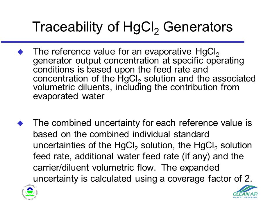 Traceability of HgCl 2 Generators u The reference value for an evaporative HgCl 2 generator output concentration at specific operating conditions is based upon the feed rate and concentration of the HgCl 2 solution and the associated volumetric diluents, including the contribution from evaporated water u The combined uncertainty for each reference value is based on the combined individual standard uncertainties of the HgCl 2 solution, the HgCl 2 solution feed rate, additional water feed rate (if any) and the carrier/diluent volumetric flow.