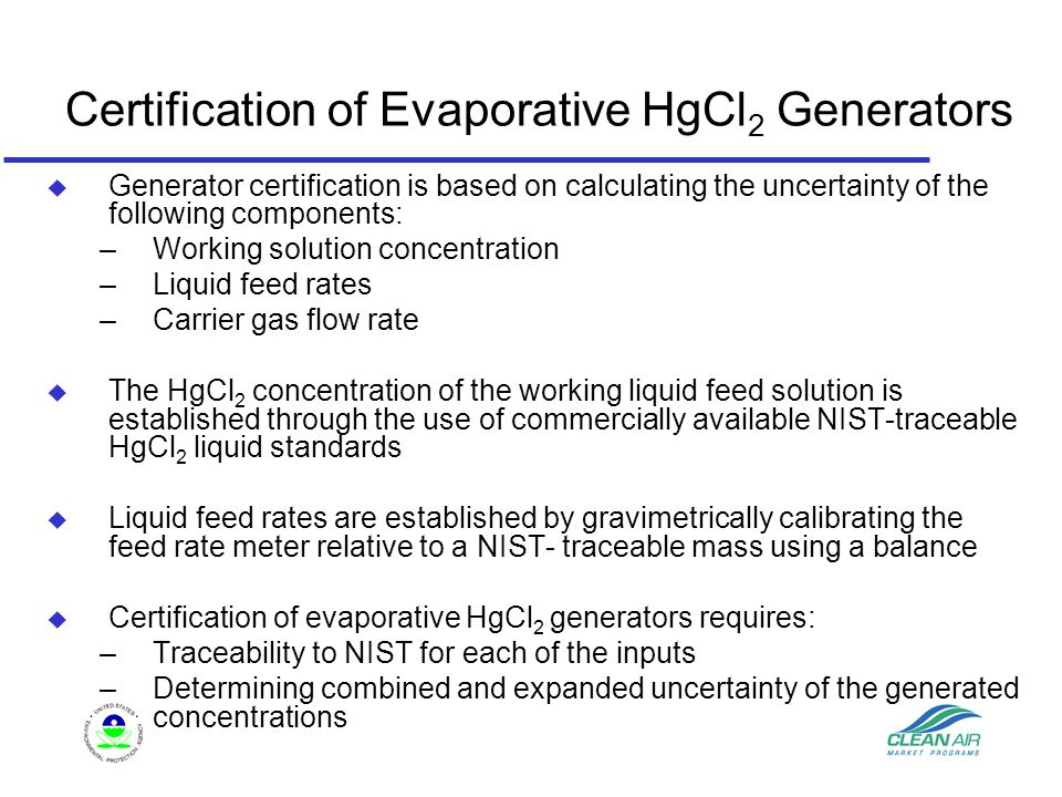 Certification of Evaporative HgCl 2 Generators u Generator certification is based on calculating the uncertainty of the following components: –Working solution concentration –Liquid feed rates –Carrier gas flow rate u The HgCl 2 concentration of the working liquid feed solution is established through the use of commercially available NIST-traceable HgCl 2 liquid standards u Liquid feed rates are established by gravimetrically calibrating the feed rate meter relative to a NIST- traceable mass using a balance u Certification of evaporative HgCl 2 generators requires: –Traceability to NIST for each of the inputs –Determining combined and expanded uncertainty of the generated concentrations