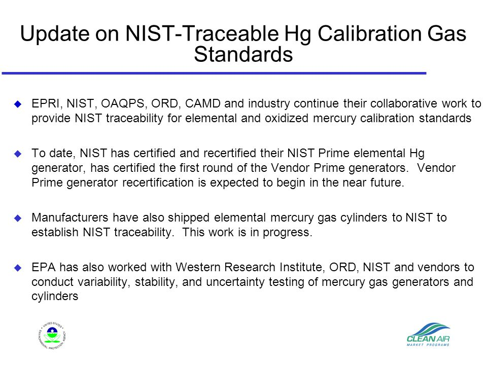 Update on NIST-Traceable Hg Calibration Gas Standards  EPRI, NIST, OAQPS, ORD, CAMD and industry continue their collaborative work to provide NIST traceability for elemental and oxidized mercury calibration standards  To date, NIST has certified and recertified their NIST Prime elemental Hg generator, has certified the first round of the Vendor Prime generators.