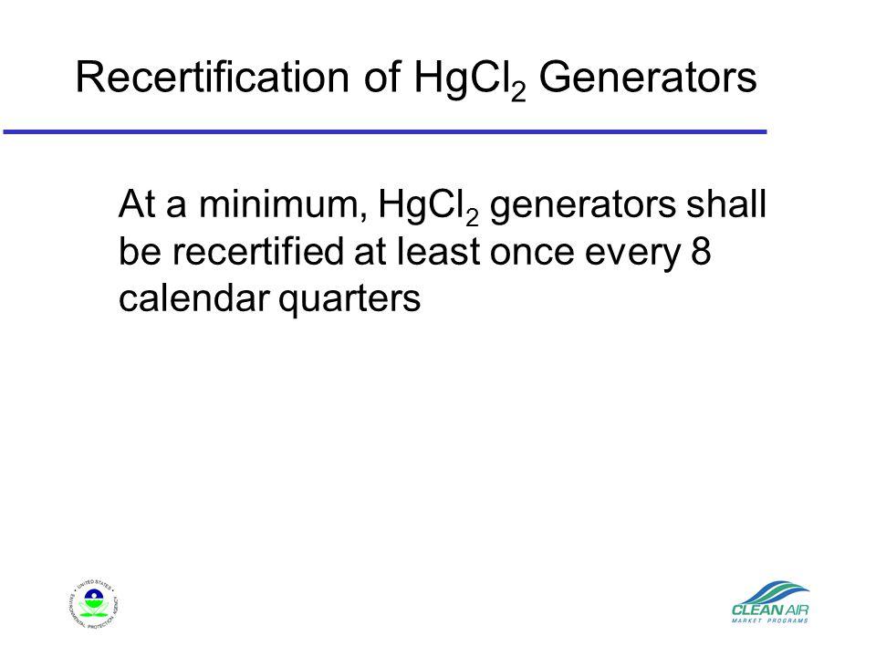 Recertification of HgCl 2 Generators At a minimum, HgCl 2 generators shall be recertified at least once every 8 calendar quarters