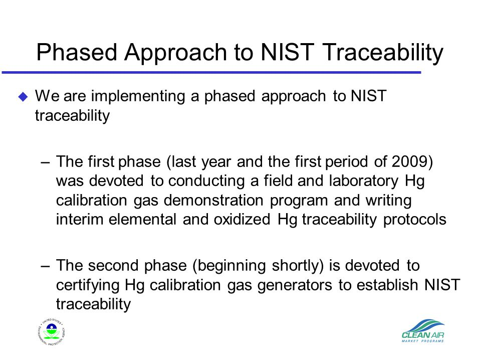 Phased Approach to NIST Traceability u We are implementing a phased approach to NIST traceability –The first phase (last year and the first period of 2009) was devoted to conducting a field and laboratory Hg calibration gas demonstration program and writing interim elemental and oxidized Hg traceability protocols –The second phase (beginning shortly) is devoted to certifying Hg calibration gas generators to establish NIST traceability