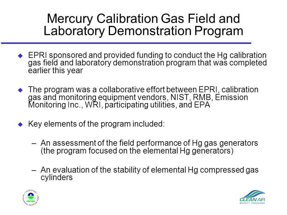 Mercury Calibration Gas Field and Laboratory Demonstration Program u EPRI sponsored and provided funding to conduct the Hg calibration gas field and laboratory demonstration program that was completed earlier this year u The program was a collaborative effort between EPRI, calibration gas and monitoring equipment vendors, NIST, RMB, Emission Monitoring Inc., WRI, participating utilities, and EPA u Key elements of the program included: –An assessment of the field performance of Hg gas generators (the program focused on the elemental Hg generators) –An evaluation of the stability of elemental Hg compressed gas cylinders