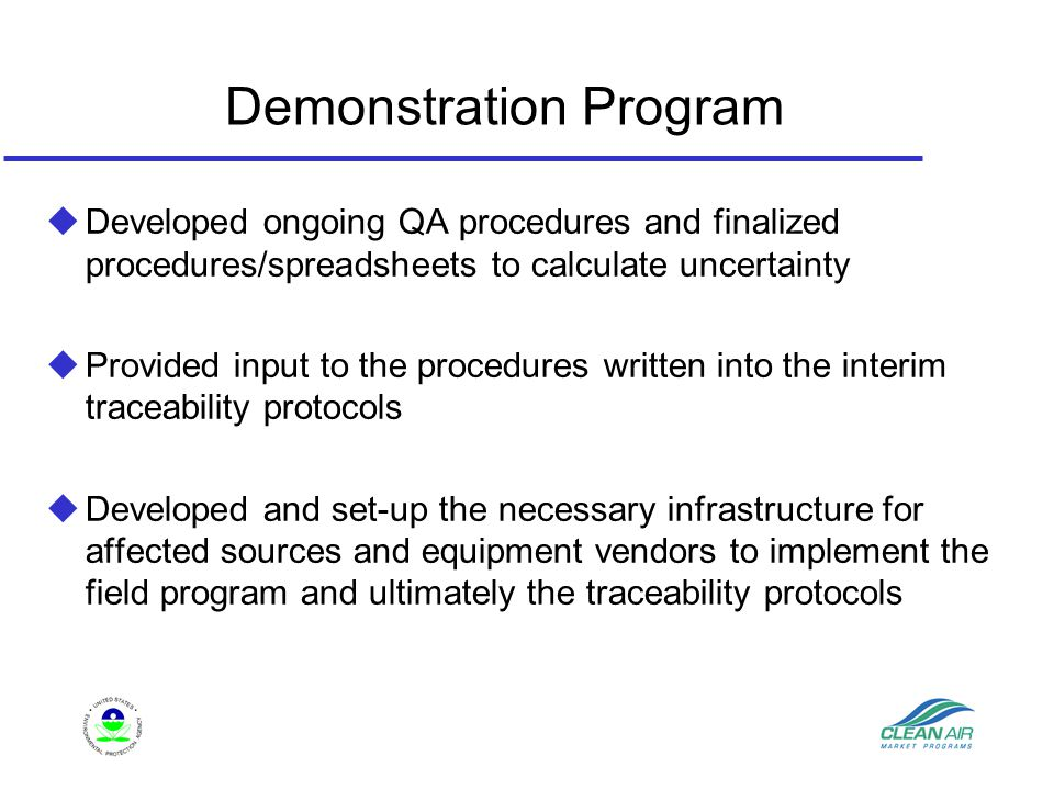 Demonstration Program u Developed ongoing QA procedures and finalized procedures/spreadsheets to calculate uncertainty u Provided input to the procedures written into the interim traceability protocols uDeveloped and set-up the necessary infrastructure for affected sources and equipment vendors to implement the field program and ultimately the traceability protocols