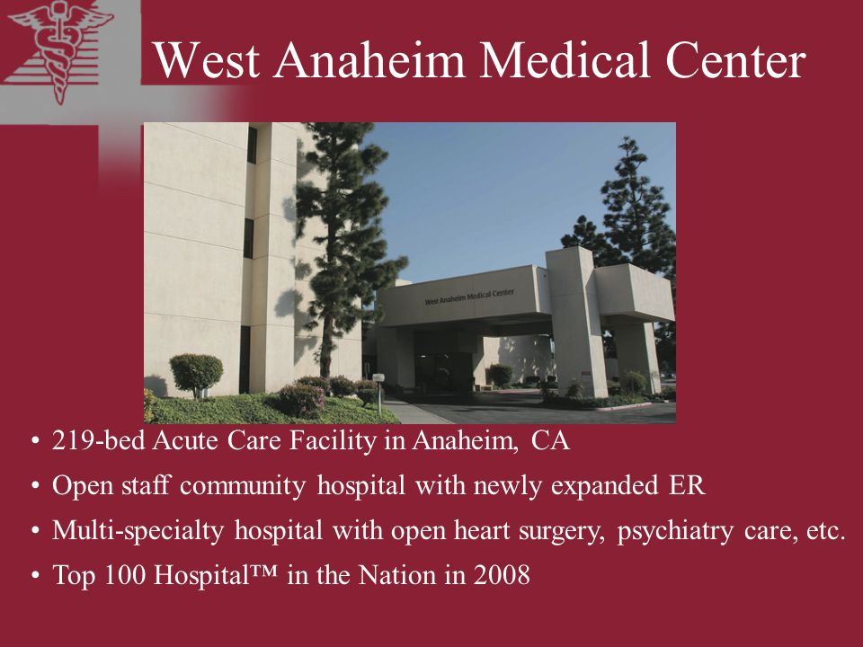 West Anaheim Medical Center 219-bed Acute Care Facility in Anaheim, CA Open staff community hospital with newly expanded ER Multi-specialty hospital with open heart surgery, psychiatry care, etc.