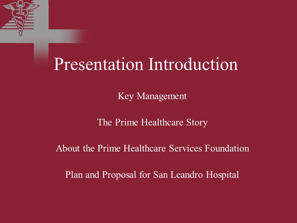 Presentation Introduction Key Management The Prime Healthcare Story About the Prime Healthcare Services Foundation Plan and Proposal for San Leandro Hospital