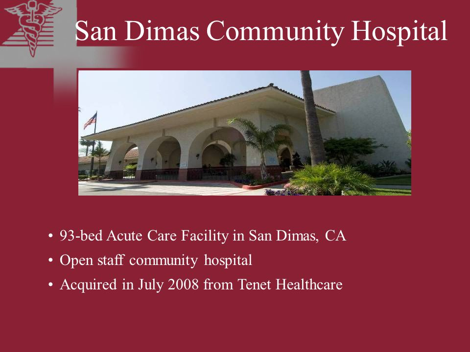 San Dimas Community Hospital 93-bed Acute Care Facility in San Dimas, CA Open staff community hospital Acquired in July 2008 from Tenet Healthcare