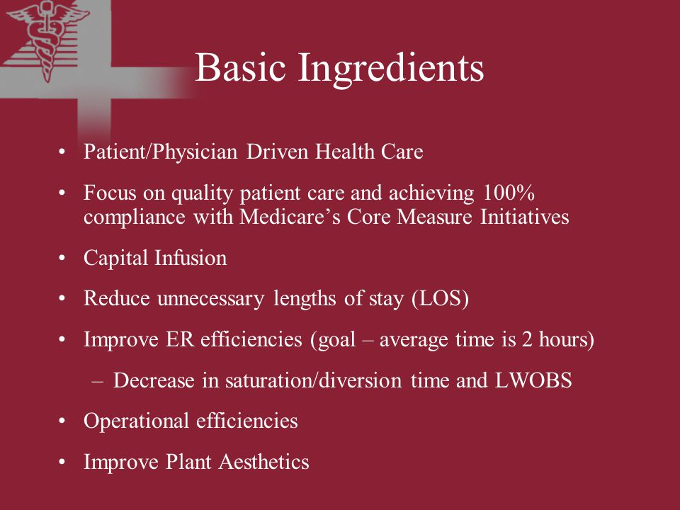 Basic Ingredients Patient/Physician Driven Health Care Focus on quality patient care and achieving 100% compliance with Medicare's Core Measure Initiatives Capital Infusion Reduce unnecessary lengths of stay (LOS) Improve ER efficiencies (goal – average time is 2 hours) –Decrease in saturation/diversion time and LWOBS Operational efficiencies Improve Plant Aesthetics