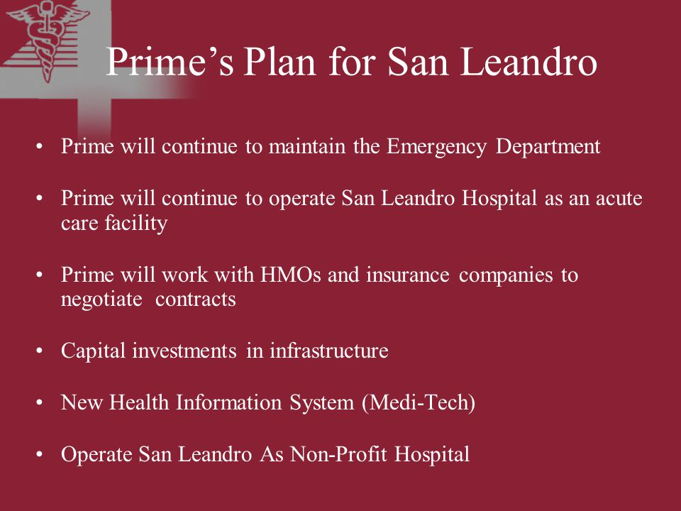 Prime will continue to maintain the Emergency Department Prime will continue to operate San Leandro Hospital as an acute care facility Prime will work with HMOs and insurance companies to negotiate contracts Capital investments in infrastructure New Health Information System (Medi-Tech) Operate San Leandro As Non-Profit Hospital Prime's Plan for San Leandro
