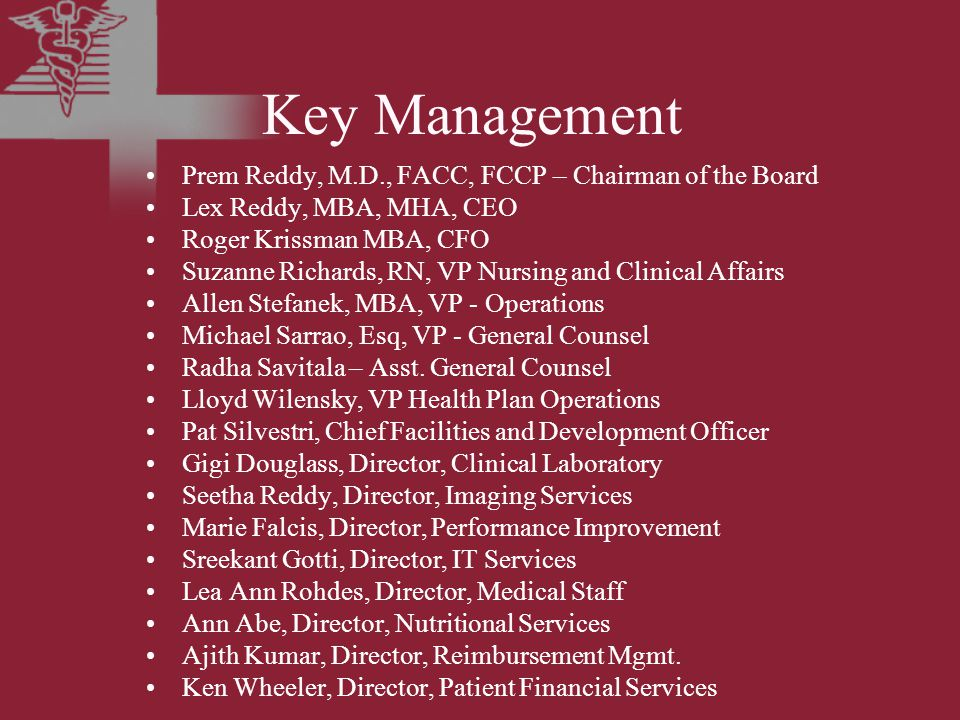 Key Management Prem Reddy, M.D., FACC, FCCP – Chairman of the Board Lex Reddy, MBA, MHA, CEO Roger Krissman MBA, CFO Suzanne Richards, RN, VP Nursing and Clinical Affairs Allen Stefanek, MBA, VP - Operations Michael Sarrao, Esq, VP - General Counsel Radha Savitala – Asst.