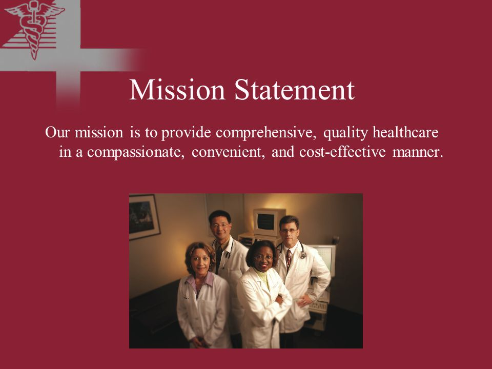Mission Statement Our mission is to provide comprehensive, quality healthcare in a compassionate, convenient, and cost-effective manner.