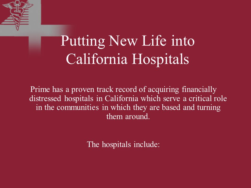 Putting New Life into California Hospitals Prime has a proven track record of acquiring financially distressed hospitals in California which serve a critical role in the communities in which they are based and turning them around.