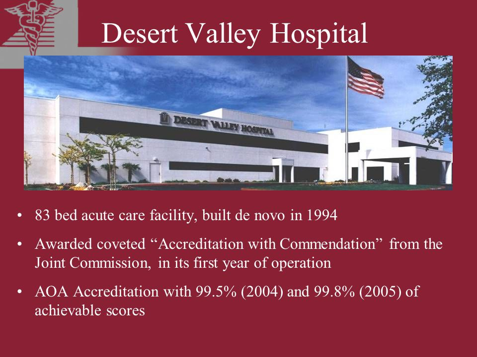 Desert Valley Hospital 83 bed acute care facility, built de novo in 1994 Awarded coveted Accreditation with Commendation from the Joint Commission, in its first year of operation AOA Accreditation with 99.5% (2004) and 99.8% (2005) of achievable scores