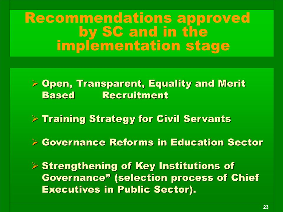 23  Open, Transparent, Equality and Merit Based Recruitment  Training Strategy for Civil Servants  Governance Reforms in Education Sector  Strengt