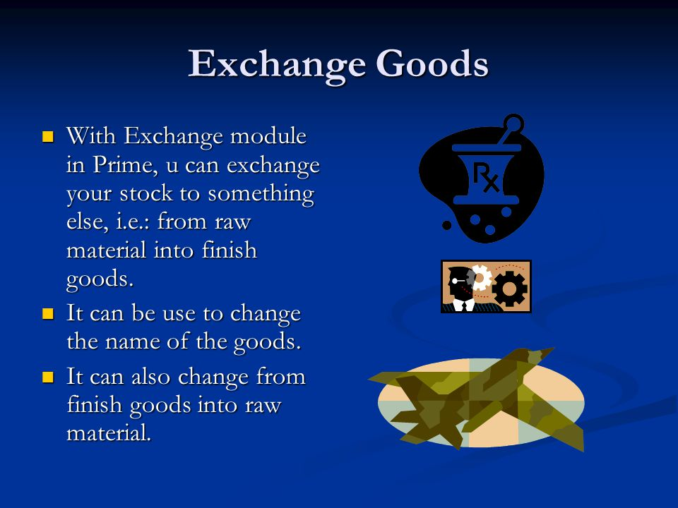 Exchange Goods With Exchange module in Prime, u can exchange your stock to something else, i.e.: from raw material into finish goods. With Exchange mo