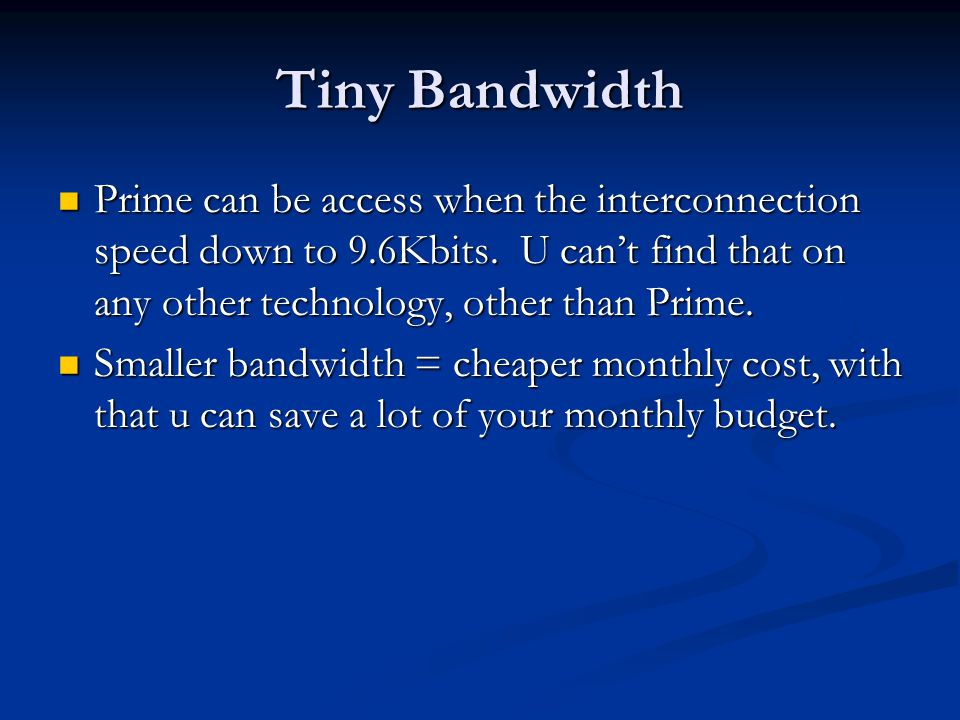 Tiny Bandwidth Prime can be access when the interconnection speed down to 9.6Kbits.
