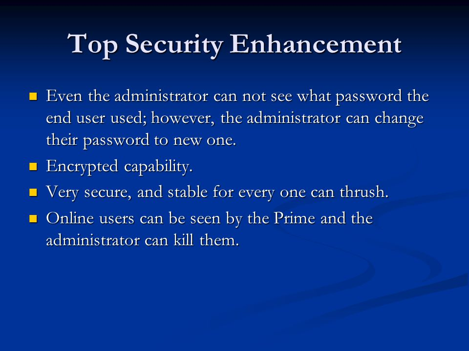 Top Security Enhancement Even the administrator can not see what password the end user used; however, the administrator can change their password to new one.
