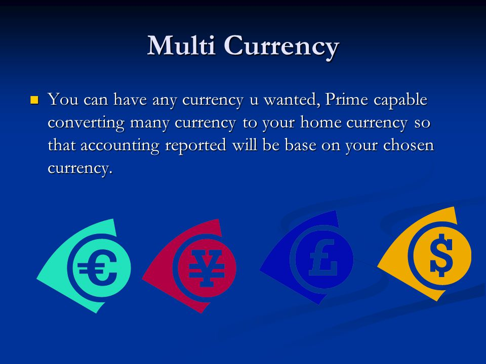 Multi Currency You can have any currency u wanted, Prime capable converting many currency to your home currency so that accounting reported will be ba
