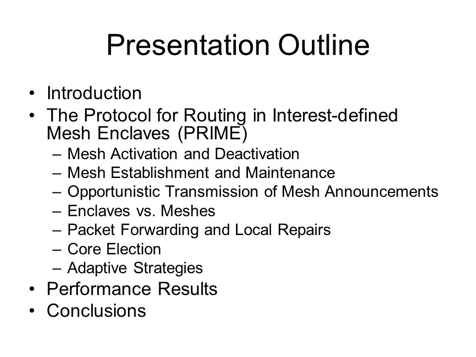 Presentation Outline Introduction The Protocol for Routing in Interest-defined Mesh Enclaves (PRIME) –Mesh Activation and Deactivation –Mesh Establishment and Maintenance –Opportunistic Transmission of Mesh Announcements –Enclaves vs.