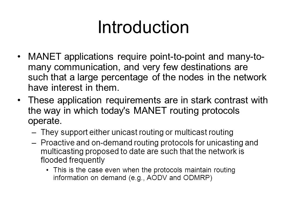 Introduction MANET applications require point-to-point and many-to- many communication, and very few destinations are such that a large percentage of the nodes in the network have interest in them.