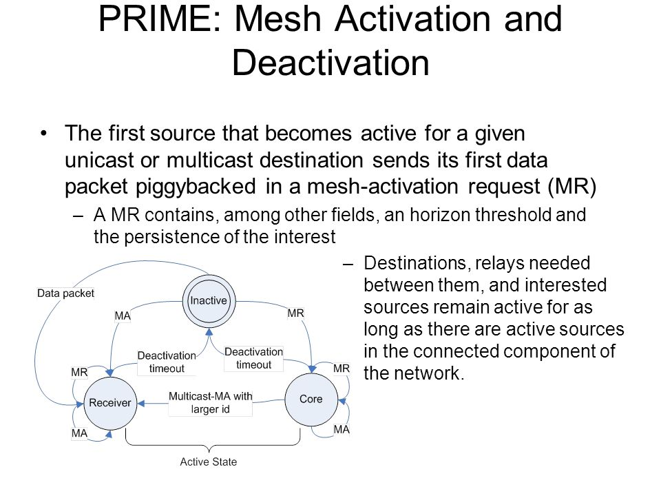 PRIME: Mesh Activation and Deactivation The first source that becomes active for a given unicast or multicast destination sends its first data packet piggybacked in a mesh-activation request (MR) –A MR contains, among other fields, an horizon threshold and the persistence of the interest –Destinations, relays needed between them, and interested sources remain active for as long as there are active sources in the connected component of the network.
