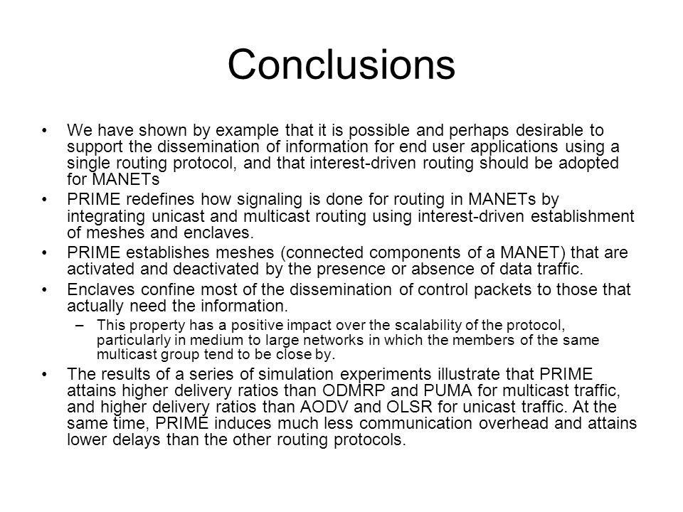 Conclusions We have shown by example that it is possible and perhaps desirable to support the dissemination of information for end user applications using a single routing protocol, and that interest-driven routing should be adopted for MANETs PRIME redefines how signaling is done for routing in MANETs by integrating unicast and multicast routing using interest-driven establishment of meshes and enclaves.