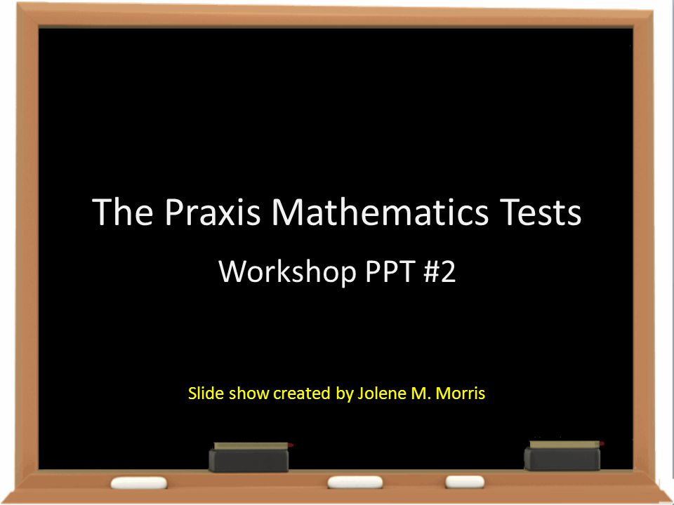 The Praxis Mathematics Tests Workshop PPT #2 Slide show created by Jolene M. Morris