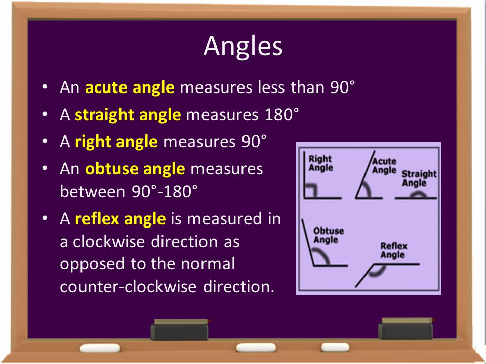 Angles An acute angle measures less than 90° A straight angle measures 180° A right angle measures 90° An obtuse angle measures between 90°-180° A ref