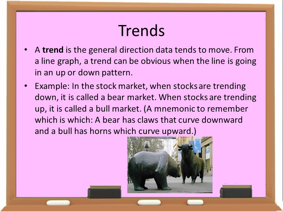 Trends A trend is the general direction data tends to move. From a line graph, a trend can be obvious when the line is going in an up or down pattern.