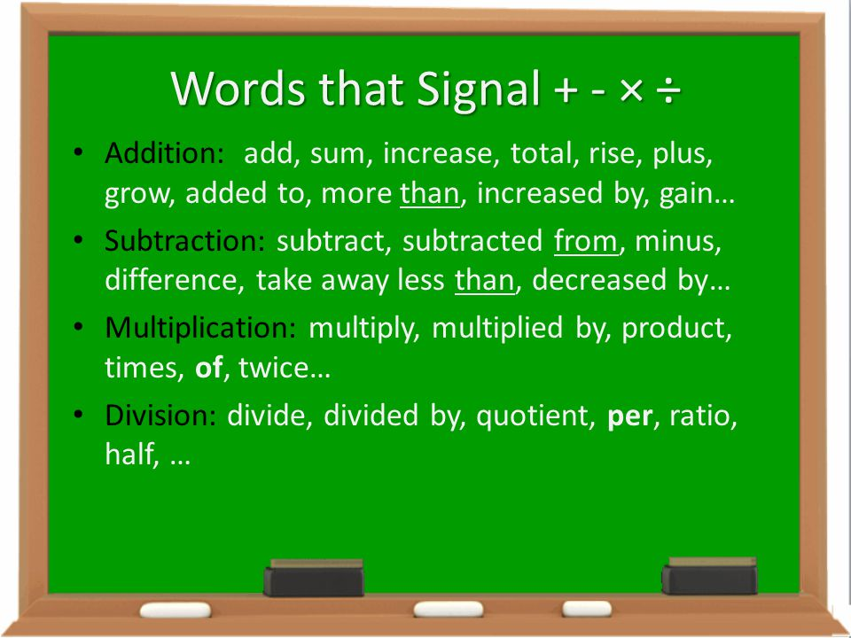Words that Signal + - × ÷ Addition: add, sum, increase, total, rise, plus, grow, added to, more than, increased by, gain… Subtraction: subtract, subtr