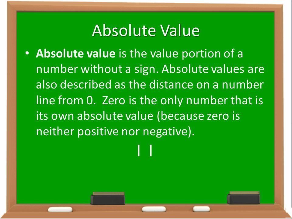 Absolute Value Absolute value is the value portion of a number without a sign. Absolute values are also described as the distance on a number line fro