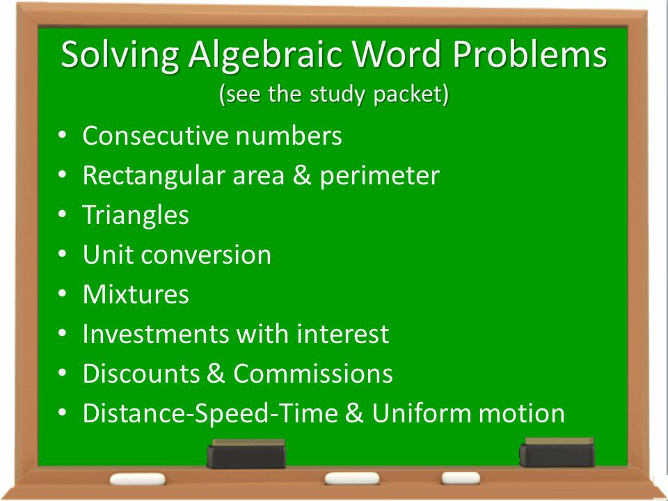 Solving Algebraic Word Problems (see the study packet) Consecutive numbers Rectangular area & perimeter Triangles Unit conversion Mixtures Investments