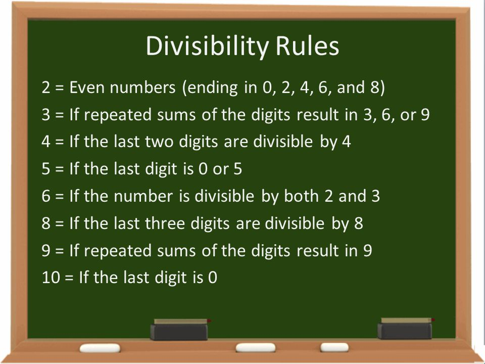 Divisibility Rules 2 = Even numbers (ending in 0, 2, 4, 6, and 8) 3 = If repeated sums of the digits result in 3, 6, or 9 4 = If the last two digits a