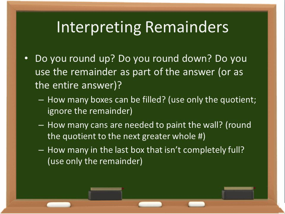 Interpreting Remainders Do you round up? Do you round down? Do you use the remainder as part of the answer (or as the entire answer)? – How many boxes