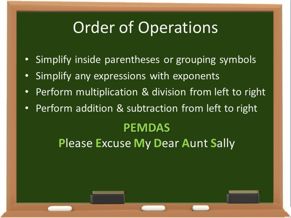 Order of Operations Simplify inside parentheses or grouping symbols Simplify any expressions with exponents Perform multiplication & division from lef
