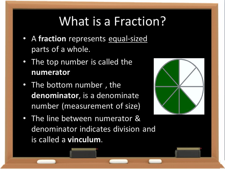 What is a Fraction? equal-sized A fraction represents equal-sized parts of a whole. The top number is called the numerator The bottom number, the deno
